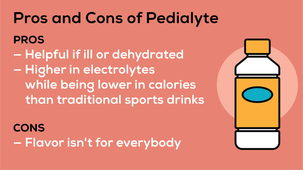 Pedialyte is designed for children, and can be helpful if you are ill or dehydrated. The drink is high in electrolytes and lower in calories than traditional sports drinks. But the flavor isn't for everyone.