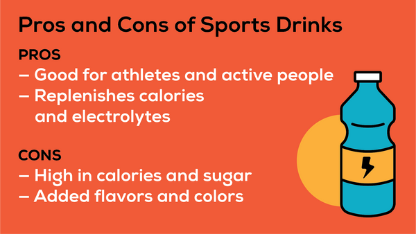 Sports drinks are a good source of electrolytes and calories, which is helpful if you are an athlete or active person. But some can be high in calories and sugar, or contain added flavors or colors.