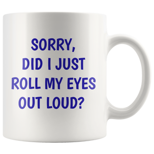Sorry Did I Just Roll My Eyes Out Loud? Funny 11 oz. mug