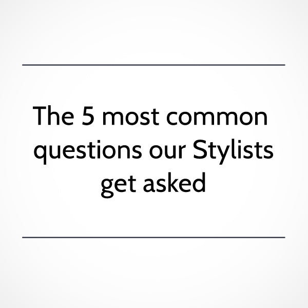 The 5 most common questions our Stylists are asked