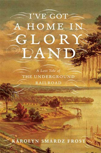 I've Got a Home in Glory Land: A Lost Tale of the Underground Railroad