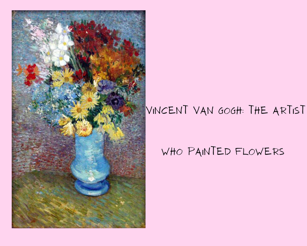 Vincent Van Gogh- The artist who painted flowers.