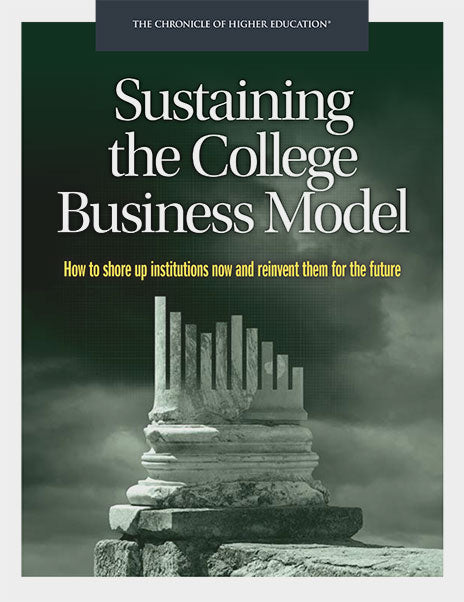 Sustaining the College Business Model: How to Shore Up Institutions Now and Reinvent Them for the Future