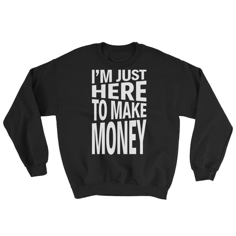 I'm Just Here To Make Money Sweatshirt