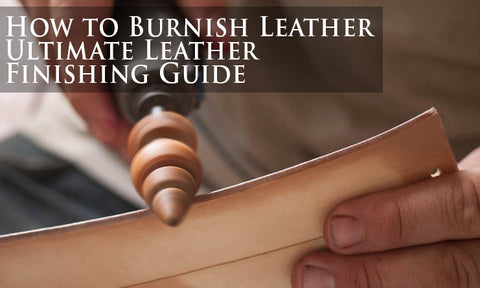 How to Burnish Leather, Ultimate Leather Finishing Guide