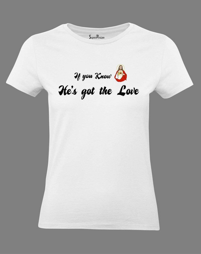 Christian Women T Shirt If You Know He Is Got The Love Jesus Christ