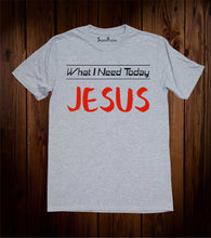 What I Need Today Jesus T Shirt