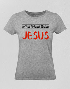 Christian Women T Shirt What I Need Today Jesus