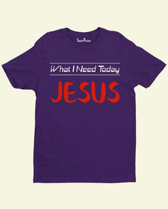 What I need today Jesus Slogan Christian T Shirt