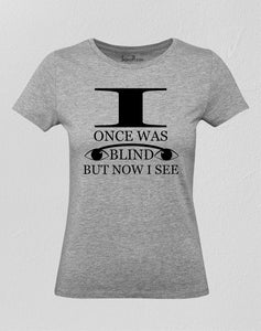 Christian Women T Shirt I Once Was Blind But Now I See