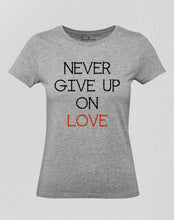 Never Give Up On Love Women T Shirt