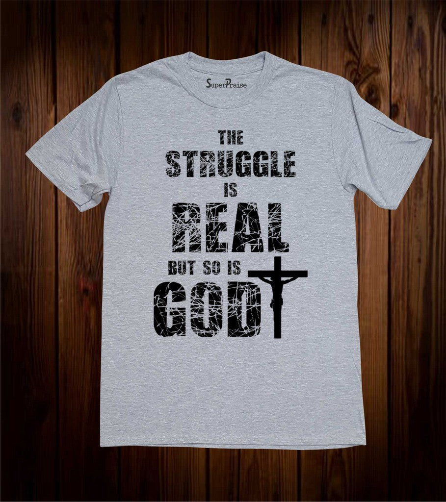 The Struggle Is Real But So Is God Christian T Shirt
