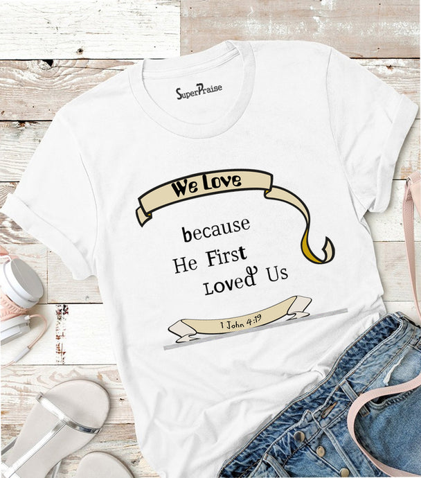 We Love Because He First Loved Us T Shirt