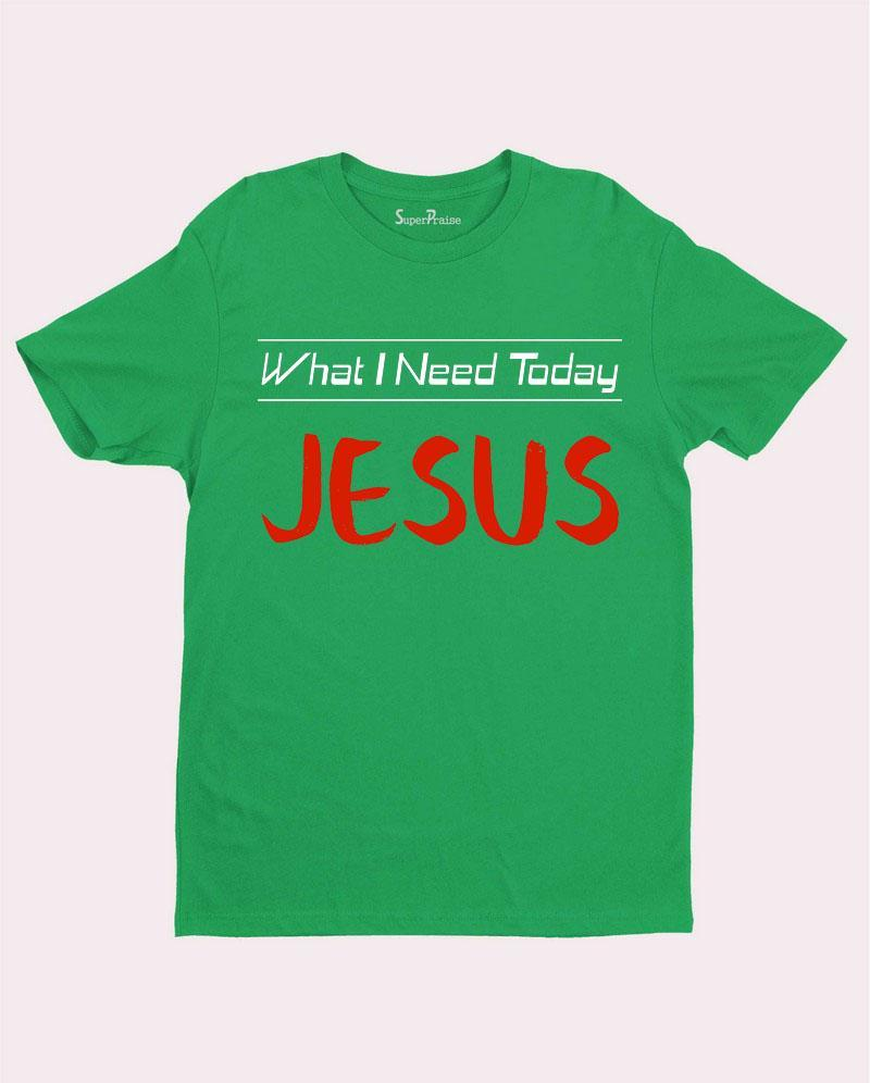 What I need today Jesus Slogan T Shirt