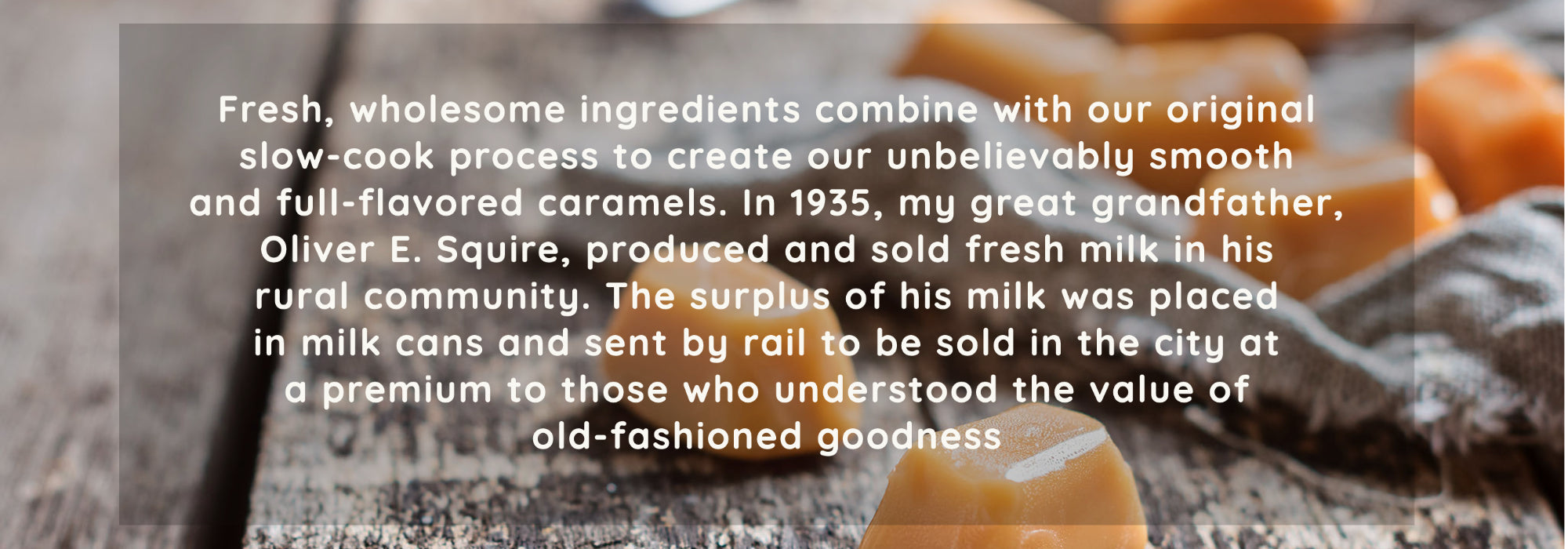 Fresh, wholesome ingredients combine with our original slow-cook process to create our unbelievably smooth and full-flavored caramels. In 1935, my great grandfather, Oliver E. Squire, produced and sold fresh milk in his rural community. The surplus of his milk was placed in milk cans and sent by rail to be sold in the city at a premium to those who understood the value of old-fashioned goodness