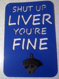 Shut Up Liver You're Fine Bottle Opener