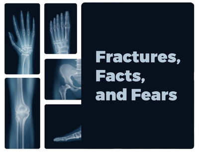 Fractures, Facts, and Fears
