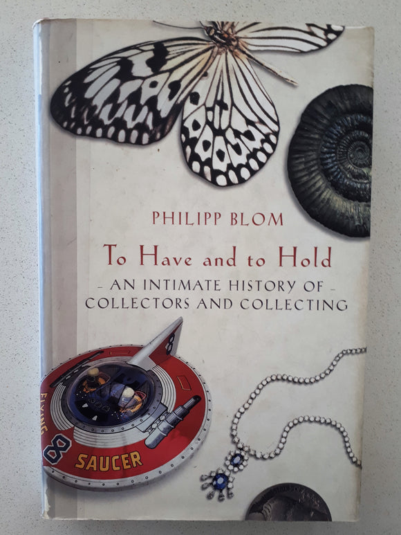 To Have and to Hold  An Intimate History of Collectors and Collecting  by Philipp Blom