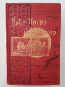 Half Hours in the Holy Land - Travels in Egypt, Palestine , Syria [c.1896]