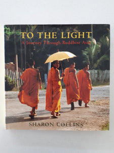 To The Light: A Journey Through Buddhist Asia by Sharon Collins