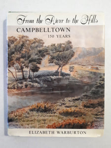From The River to the Hills Campbelltown 150 Years by Elizabeth Warburton