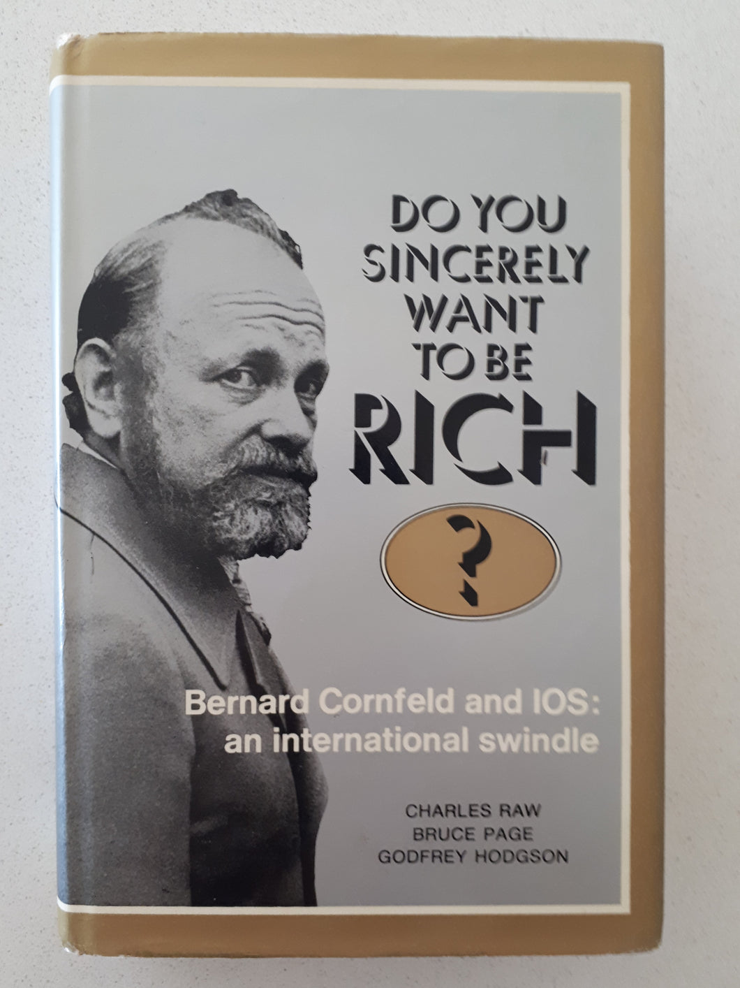 Do You Sincerely Want To Be Rich?  Bernard Cornfield and IOS: an international swindle  by Charles Raw, Godfrey Hodgson & Bruce Page