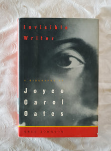 Invisible Writer: A Biography of Joyce Carol Oates by Greg Johnson