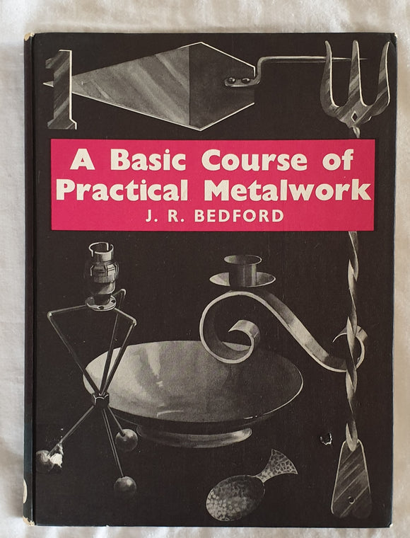 A Basic Course of Practical Metalwork by J. R. Bedford