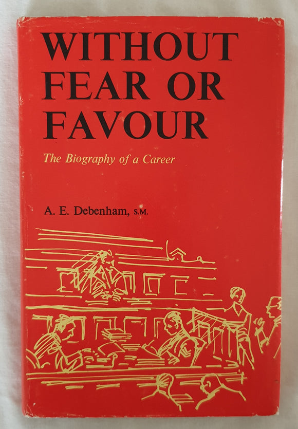 Without Fear or Favour  The Biography of a Career  by A. E. Debenham