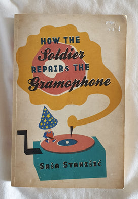 How The Soldier Repairs The Gramophone by Sasa Stanisic