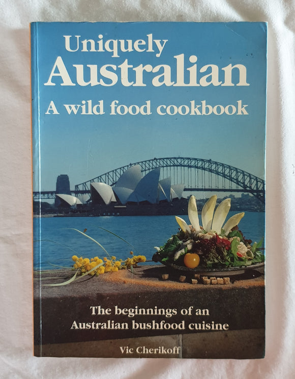 Uniquely Australian A Wild Food Cookbook by Vic Cherikoff