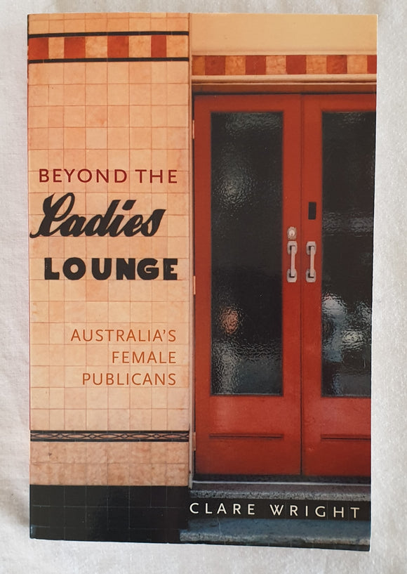 Beyond the Ladies Lounge  Australia's Female Publicans  by Clare Wright
