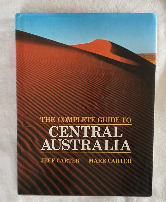 The Complete Guide to Central Australia by Jeff Carter and Mare Carter