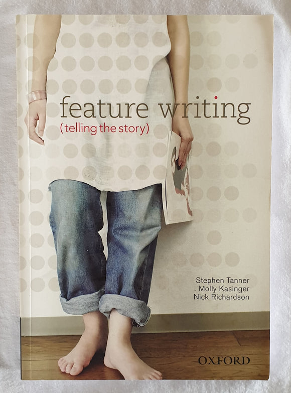 Feature Writing  (Telling the Story)  by Stephen Tanner, Molly Kasinger and Nick Richardson