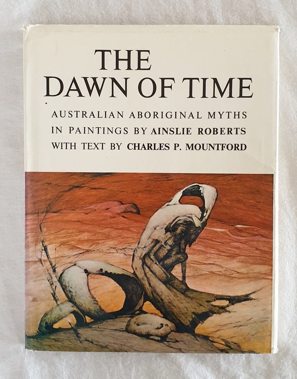 The Dawn of Time  Australian Aboriginal Myths in Paintings by Ainslie Roberts  Text by Charles P. Mountford