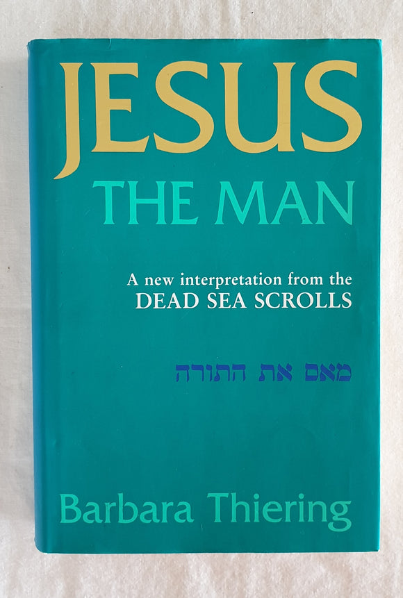 Jesus the Man  A new interpretation from the Dead Sea Scrolls  by Barbara Thiering