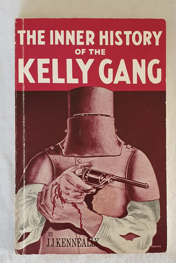 The Complete Inner History of the Kelly Gang  and Their Pursuers  by J. J. Kenneally