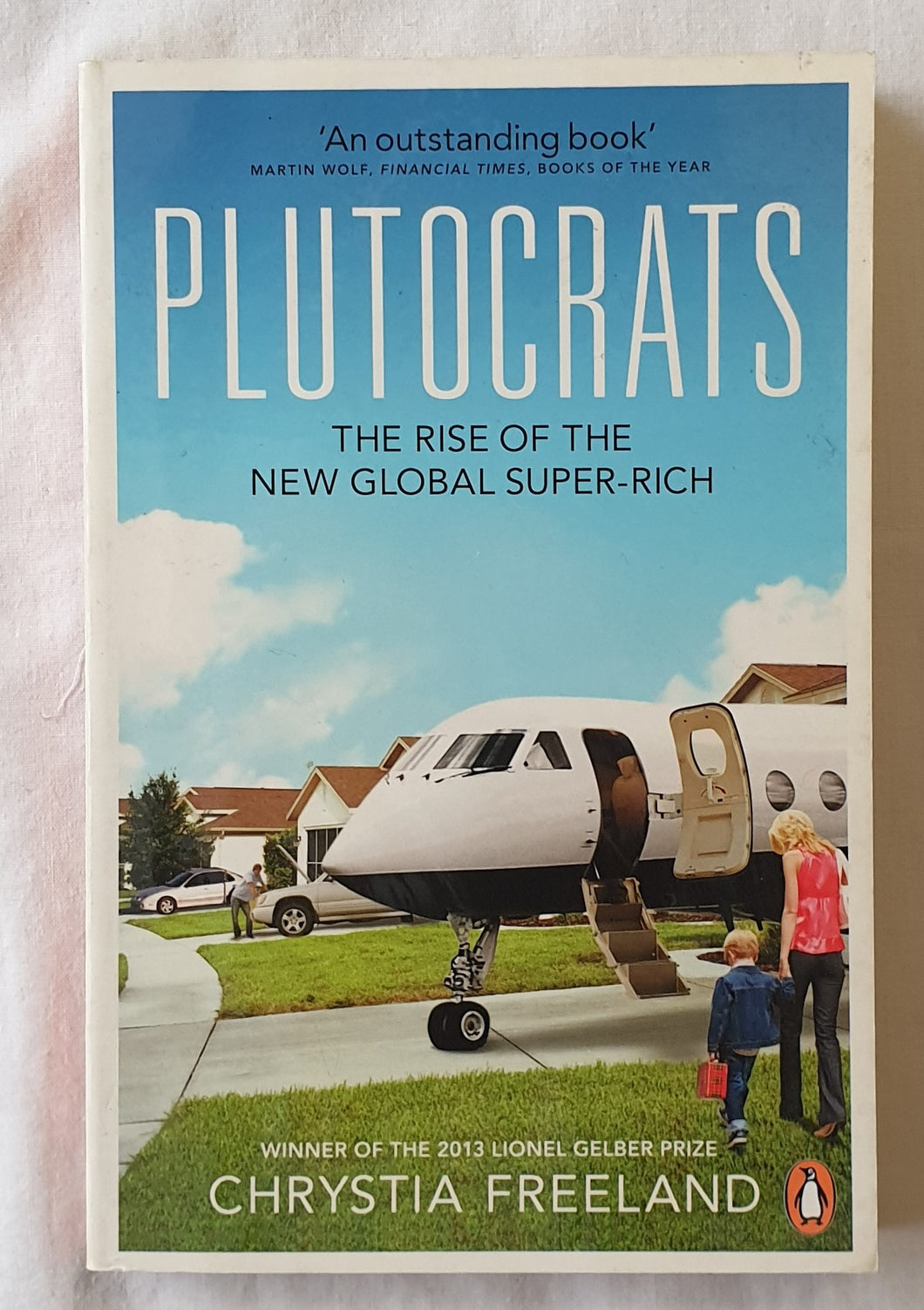 Plutocrats  The Rise of the New Global Super-Rich  by Chrystia Freeland