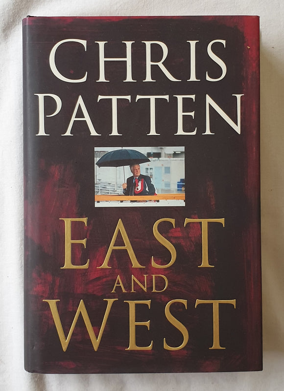 East and West  The Last Governor of Hong Kong on Power, Freedom and the Future  by Chris Patten