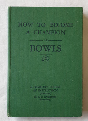 How To Become A Champion at Bowls by R. T. Harrison