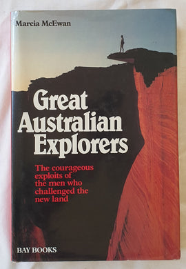 Great Australian Explorers  The courageous exploits of the men who challenged the new land  by Marcia McEwan