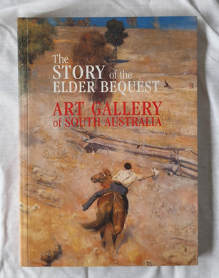The Story of the Elder Bequest  Art Gallery of South Australia  by Ron Radford, Fayette Gosse, Angus Trumble, Jane Hylton, Christopher Menz, Sarah Thomas