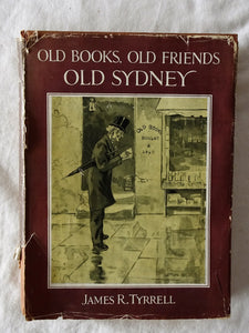 Old Books, Old Friends, Old Sydney by James R. Tyrrell