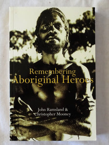 Remembering Aboriginal Heroes by John Ramsland & Christopher Mooney