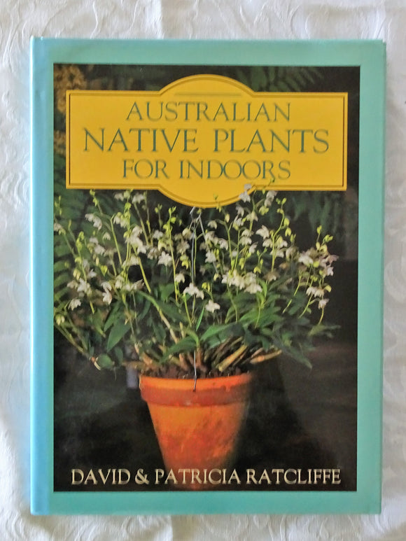 Australian Native Plants For Indoors by David & Patricia Ratcliffe