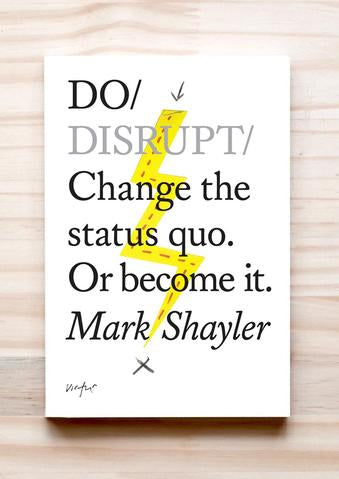 Do Disrupt – Change the status quo or become it Mark Shayler