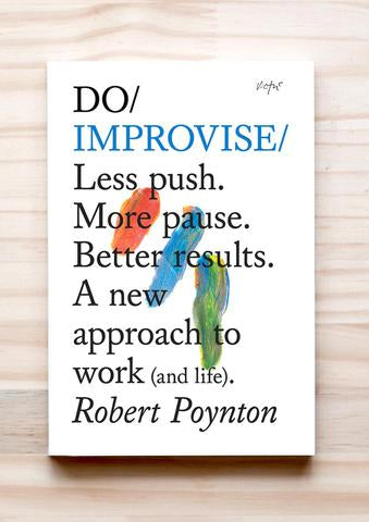 Do Improvise – Less push. More pause. Better results. A new approach to work (and life) Robert Poynton