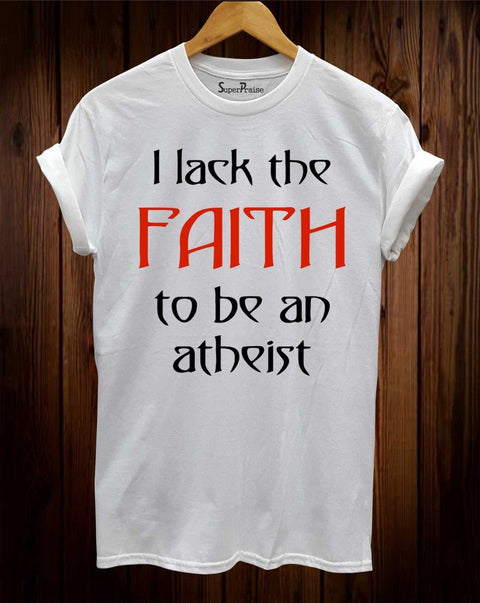 I Lack The faith To Be An Atheist Christian T Shirt