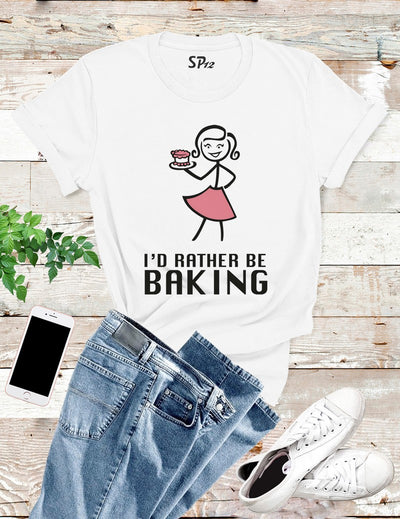 I'd Rather Be Baking T Shirt