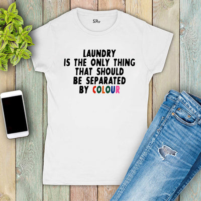 Laundry is the only thing that should be seperated by colour Women T Shirt